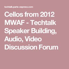 Cellos from 2012 MWAF - Techtalk Speaker Building, Audio, Video Discussion Forum