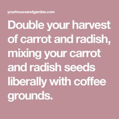 Double your harvest of carrot and radish, mixing your carrot and radish seeds liberally with coffee grounds.