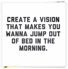 Create a vision that makes you wanna jump out of bed in the morning. #Morningmotivation