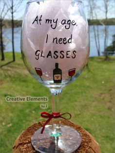 At My Age I Need GLASSES Hand Painted Wine Glass.