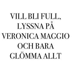 Vill bli full, lyssna på Veronica Maggio och bara glömma allt.. well.. Just the two last bits!!