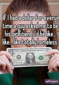 If I had a dollar for every time a guy asked me to be his girlfriend, I'd be like... like... like totally homeless