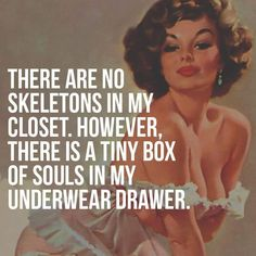 There are no skeletons in my closet.  However, there is a tiny box of souls in my underwear drawer. Retro Humor, Vintage Humor, Retro Funny, Funny Quotes, Funny Memes, Sassy Quotes, Skeletons, Funny As Hell, Twisted Humor