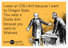 Funny Sports/Leagues Ecard: I wear an OSU shirt because I went to Oregon State. You wear a Ducks shirt because you went to Walmart.