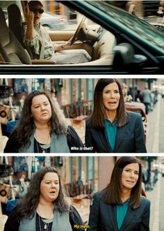 My mom. The Heat. Sandra Bullock and Melissa McCarthy