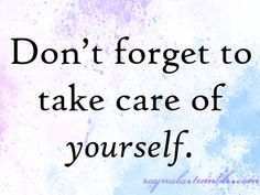 Don't forget to take care of yourself. Quote.