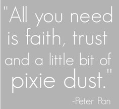 {Peter Pan} Faith, trust, and pixie dust Faith Trust Series Book 3 (Seeking Neverland) Great Quotes, Quotes To Live By, Me Quotes, Inspirational Quotes, Motivational Sayings, Famous Quotes, Wisdom Quotes, Jm Barrie, Disney Quotes