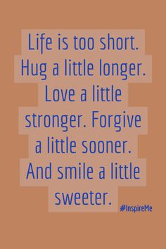 Life is too short.  Hug a little longer.  Love a little stronger.  Forgive a little sooner.  And smile a little sweeter.  #InspireMe