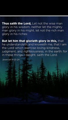 Jeremiah 9:23-24 King James Version (KJV) 23 Thus saith the Lord, Let not the wise man glory in his wisdom, neither let the mighty man glory in his might, let not the rich man glory in his riches:  24 But let him that glorieth glory in this, that he understandeth and knoweth me, that I am the Lord which exercise lovingkindness, judgment, and righteousness, in the earth: for in these things I delight, saith the Lord. 8-28-13