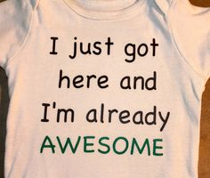 @Lauren Ebeling Funny Baby Onsie - I just got here and I'm already AWESOME via Etsy. So getting this for my baby when I have one! May as well start the narcissism early!
