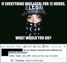 Go to disney channel.com without my parents permission hahahahaha