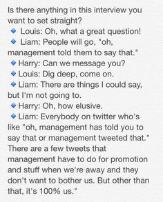 Am I the only one that thought liam was forced to say something and mention management? I just think it's weird that if louis and harry are so fed up with these rumors that they didn't take the chance to say something once again. But that's just me. Liam just seems to be management's puppet at the moment. He's speaking out for everyone else while everyone just stays quiet.