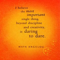 """I believe the most important single thing, beyond discipline and creativity, is daring to dare."" Maya Angelou"