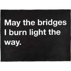 Untitled (May the bridges I burn light the way.) ($200) ❤ liked on Polyvore featuring text, words, backgrounds, pictures, quotes, filler, fine art, phrase and saying