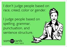 Funny Confession Ecard: I don't judge people based on race, creed, color or gender. I judge people based on spelling, grammar, punctuation, and sentence structure.