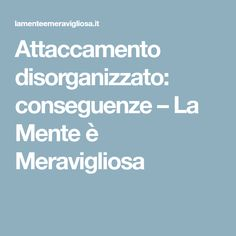 Attaccamento disorganizzato: conseguenze – La Mente è Meravigliosa