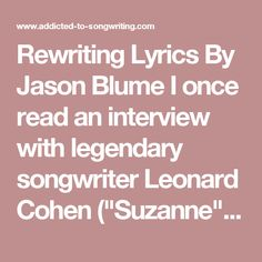 """Rewriting Lyrics  By Jason Blume  I once read an interview with legendary songwriter Leonard Cohen (""""Suzanne""""), in which he said that when he writes a lyric, he might spend the day filling an entire notebook and if one line actually makes it into the song, he's had a good day! At first, that seemed incredible to me, but then I realized that most songs don't have more than eight lines in each of two verses (sixteen lines); a maximum of another eight lines in the chorus, and at the most…"""