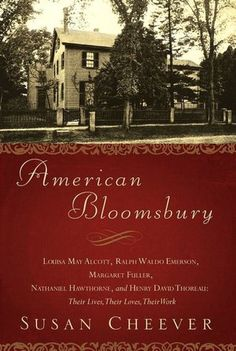 American Bloomsbury: Louisa May Alcott, Ralph Waldo Emerson, Margaret Fuller, Nathaniel Hawthorne, and Henry David Thoreau: Their Lives, Their Loves, Their Work by Susan Cheever