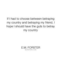 """E.M. Forster - """"If I had to choose between betraying my country and betraying my friend, I hope I..."""". inspirational, friendship, honour"""