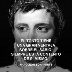 « El tonto tiene una gran ventaja sobre el sabio: siempre está contento de sí mismo. » Napoleón Bonaparte #tonto #inteligencia #ventaja http://www.pandabuzz.com/es/cita-del-dia/tonto-ventaja-sabio-contento-napoleón-bonaparte