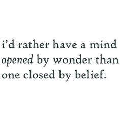 I'd rather have a mind opened by wonder than one closed by belief
