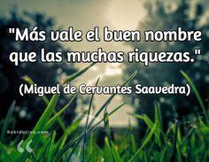 """""""Más vale el buen nombre que las muchas riquezas"""" (Miguel de Cervantes Saavedra)"""