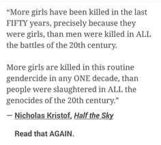 """More girls have been killed in the last FIFTY years, precisely because they were girls, than men were killed in ALL the battles of the 20th century. More girls are killed in this routine gendercide in any ONE decade, than people were slaughtered in all the genocides of the 20th century."" -Nicholas Kristof, Half the Sky"