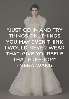 """Just go in and try things on..things you may even think I would never wear that. Give yourself that freedom."" - Vera Wang 