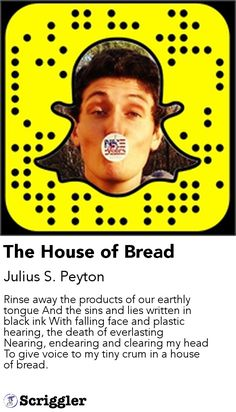 The House of Bread by Julius S. Peyton https://scriggler.com/detailPost/story/52807 Rinse away the products of our earthly tongue And the sins and lies written in black ink With falling face and plastic hearing, the death of everlasting Nearing, endearing and clearing my head To give voice to my tiny crum in a house of bread.