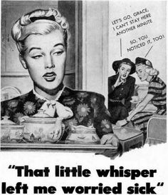 "If you didn't use the right soap or deodorant, ads warned, your girlfriends would gossip about you behind your back. ""THAT LITTLE WHISPER LEFT ME WORRIED SICK."" ""Let's go, Grace, I can't stay here another minute."" ""So, you noticed it, too!"""