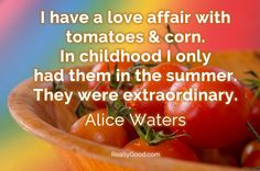 I have a love affair with #tomatoes and #corn. In childhood I only had them in the summer. They were extraordinary. Alice Waters
