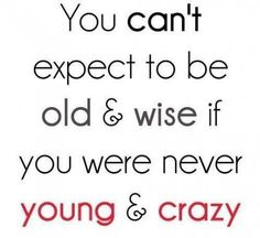 Be Proud Of Your Young, Craziness, So You Can One Day Be Old And Wise!