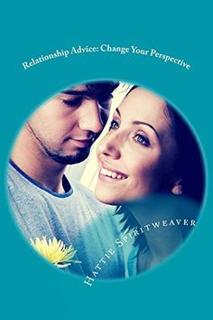 Relationship Advice: Change Your Perspective: Change Your Perspective by Hattie Spiritweaver, http://www.amazon.com/dp/B00Z3JFLMA/ref=cm_sw_r_pi_dp_.dvDvb140FZ4G