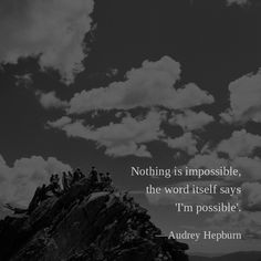 Nothing is impossible, the word itself says 'I'm possible'. —Audrey Hepburn