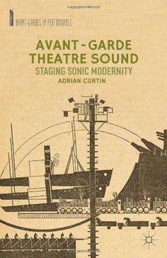 Avant-Garde theatre sound : staging sonic modernity / Adrian Curtin - New York : Palgrave Macmillan, 2014