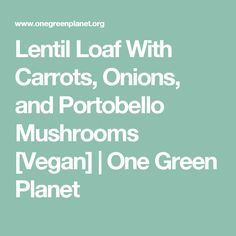 Lentil Loaf With Carrots, Onions, and Portobello Mushrooms [Vegan] | One Green Planet