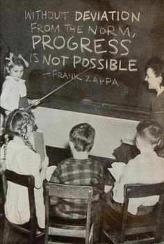 """Without deviation from the norm, PROGRESS is not possible. "" Frank Zappa"