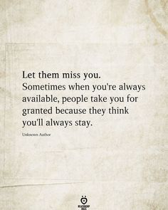 Let them miss you. Sometimes when you're always available, people take you for granted because they think you'll always stay.  Unknown Author