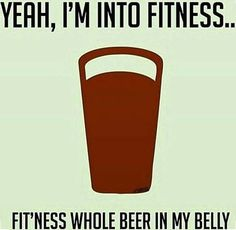 """39 Best Beer Puns And Beer Memes For National Beer Day (And, Well, Every Day) - """"Yeah, I'm into fitness … fit'ness whole beer in my belly. Beer Puns, Beer Memes, Beer Humor, Bar Quotes, Wine Quotes, Funny Beer Quotes, Funny Sayings, Funny Slogans, Sarcastic Quotes"""