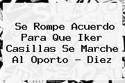 http://tecnoautos.com/wp-content/uploads/imagenes/tendencias/thumbs/se-rompe-acuerdo-para-que-iker-casillas-se-marche-al-oporto-diez.jpg Iker Casillas. Se rompe acuerdo para que Iker Casillas se marche al Oporto - Diez, Enlaces, Imágenes, Videos y Tweets - http://tecnoautos.com/actualidad/iker-casillas-se-rompe-acuerdo-para-que-iker-casillas-se-marche-al-oporto-diez/
