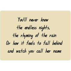 You'll never know the endless nights, the rhyming of the rain, Or how it feels to fall behind and watch you call his name. -Sam Smith #Lyrics #Quotes