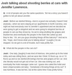 Josh talking about shooting berries at cars with Jennifer Lawrence. - how cute!! wonder what prank they pull together while filming catching fire..