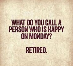 What do you call a person who is happy on Monday? Retired.