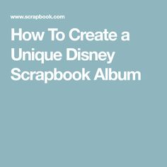 How To Create a Unique Disney Scrapbook Album