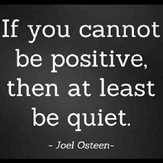 If you cant be positive then at least be quiet.