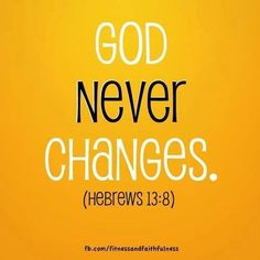 Jesus Christ is the same yesterday and today and forever. Hebrews 13:8