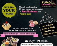 We have already declared our 2 winners winners for the #FumoCreamsExpanding Contest. Now its your turn - We have opened our new outlets in Huda City Center and Pacific Mall. So , now Let us know where do you want to see us in Delhi / NCR? Suggest us where to open a New store in Your Locality? (Like our FB Page and Share your suggestion; we will select the most popular location and the winner will get a chance to win 6 Months Voucher for FREE Ice-Cream) *T&C Apply