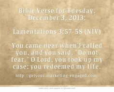 Bible Verse for Tuesday, December 3, 2013: Lamentations 3:57-58 (NIV) You came near when I called you, and you said, Do not fear. O Lord, you took up my case; you redeemed my life.