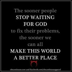 The sooner people stop waiting for god to fix their problems...