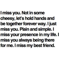 """I miss you. Not in some cheesy, lets hold hands and be together forever way. I just miss you. Plain and simple. I miss your preesence in my life. I miss you always being there for me. I miss my best friend."" *sigh*"